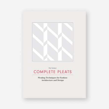 Complete Pleats: Pleating Techniques for Fashion, Architecture and Design