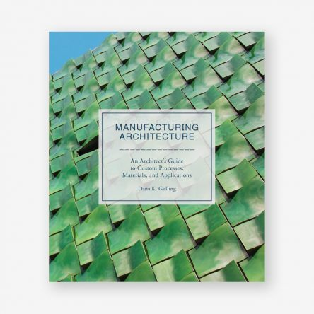 Manufacturing Architecture: An Architect's Guide to Custom Processes, Materials and Applications